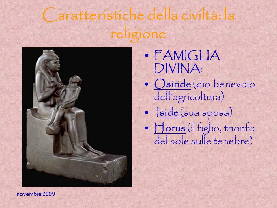 novembre 2009 Caratteristiche della civiltà: la religione FAMIGLIA DIVINA: Osiride (dio benevolo dellagricoltura) Iside (sua sposa) Horus (il figlio,