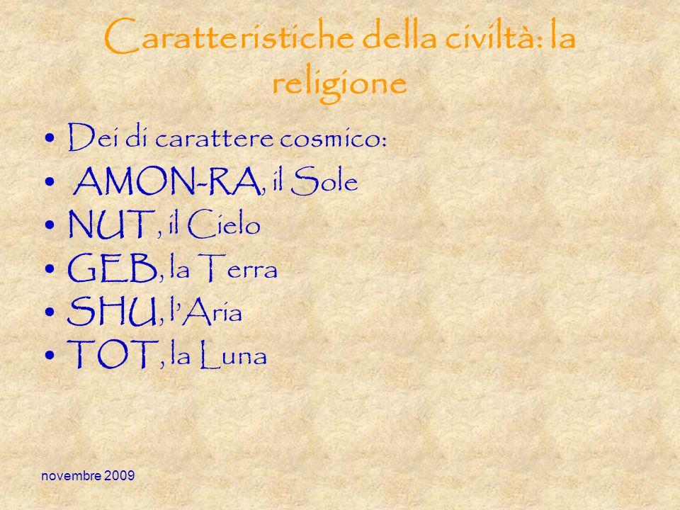 novembre 2009 Caratteristiche della civiltà: la religione Dei di carattere cosmico: AMON-RA, il Sole NUT, il Cielo GEB, la Terra SHU, lAria TOT, la Lu