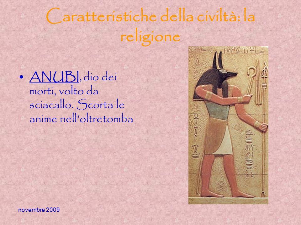 novembre 2009 Caratteristiche della civiltà: la religione ANUBI, dio dei morti, volto da sciacallo. Scorta le anime nelloltretomba