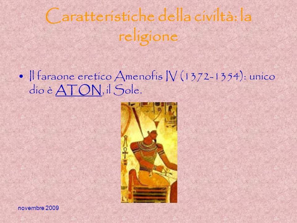 novembre 2009 Caratteristiche della civiltà: la religione Il faraone eretico Amenofis IV (1372-1354): unico dio è ATON, il Sole.