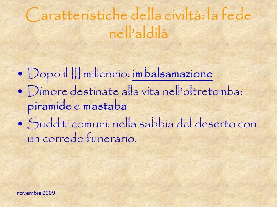 novembre 2009 Caratteristiche della civiltà: la fede nellaldilà Dopo il III millennio: imbalsamazione Dimore destinate alla vita nelloltretomba: piram