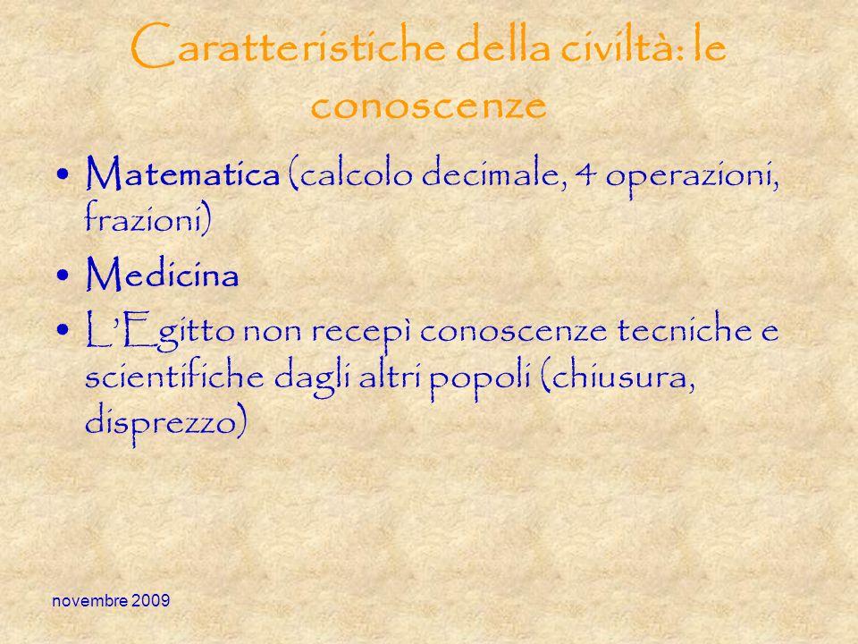 novembre 2009 Caratteristiche della civiltà: le conoscenze Matematica (calcolo decimale, 4 operazioni, frazioni) Medicina LEgitto non recepì conoscenz