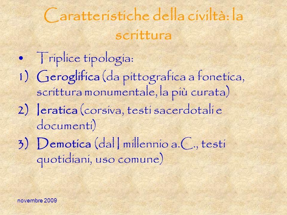 novembre 2009 Caratteristiche della civiltà: la scrittura Triplice tipologia: 1)Geroglifica (da pittografica a fonetica, scrittura monumentale, la più