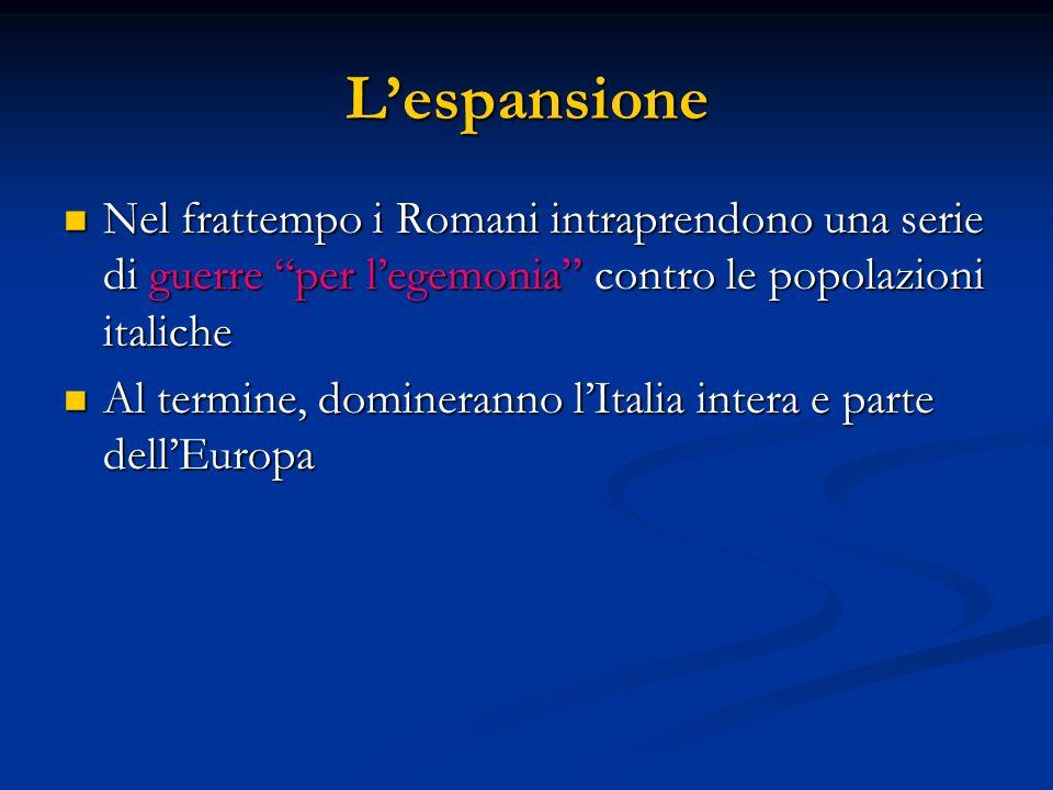Lespansione Nel frattempo i Romani intraprendono una serie di guerre per legemonia contro le popolazioni italiche Nel frattempo i Romani intraprendono