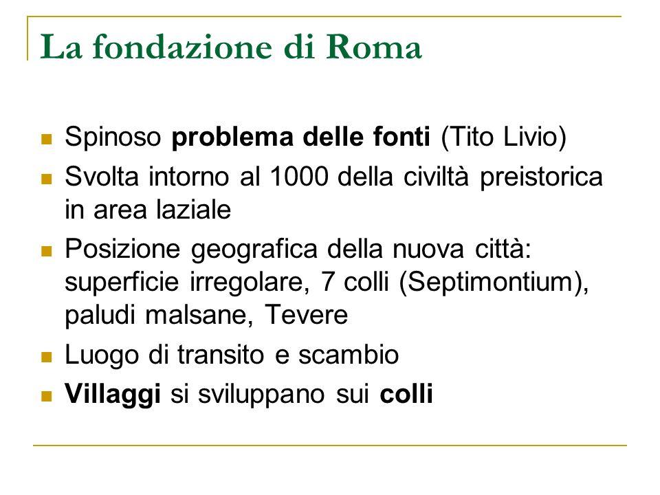 La fondazione di Roma Spinoso problema delle fonti (Tito Livio) Svolta intorno al 1000 della civiltà preistorica in area laziale Posizione geografica