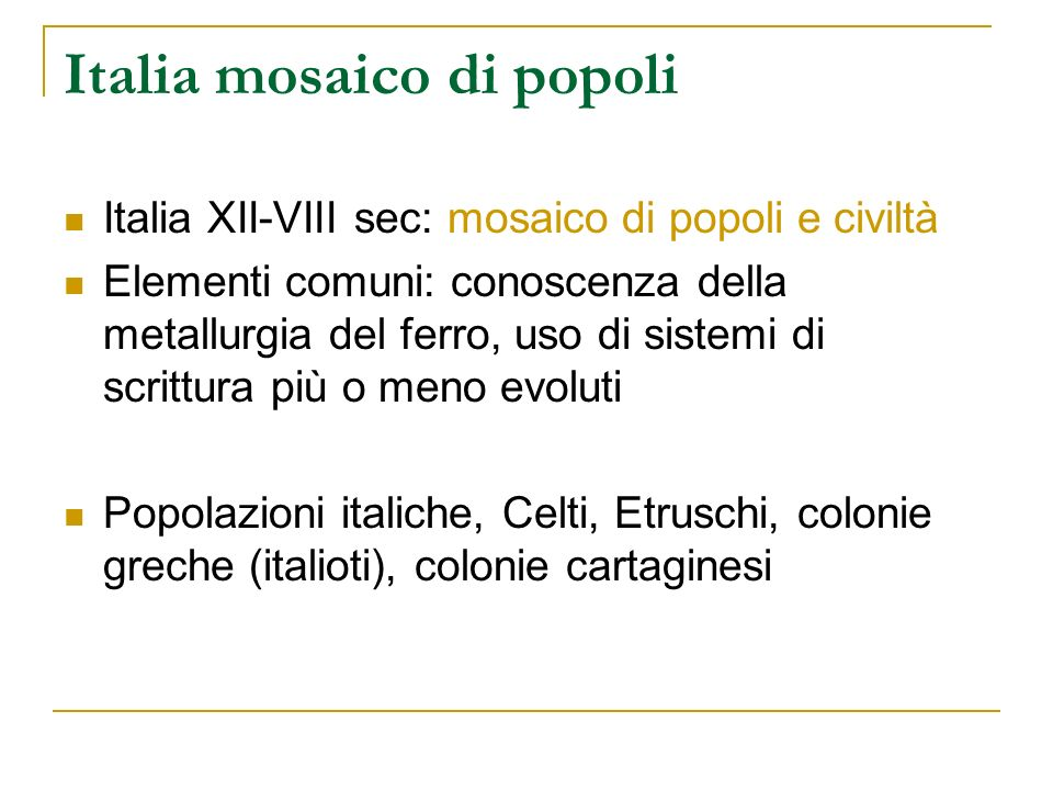 Italia mosaico di popoli Italia XII-VIII sec: mosaico di popoli e civiltà Elementi comuni: conoscenza della metallurgia del ferro, uso di sistemi di s