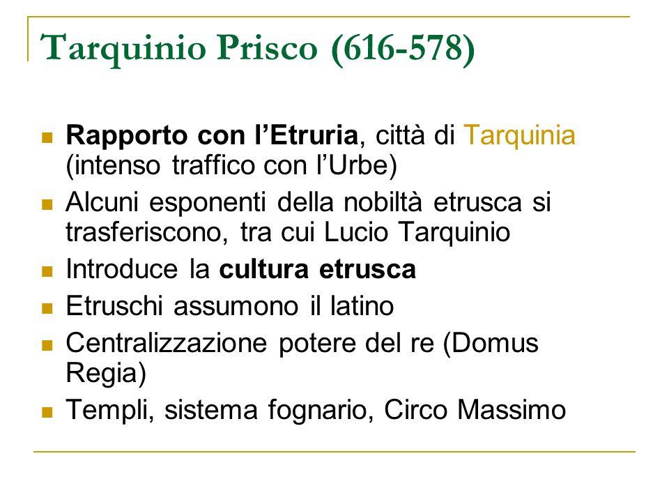 Tarquinio Prisco (616-578) Rapporto con lEtruria, città di Tarquinia (intenso traffico con lUrbe) Alcuni esponenti della nobiltà etrusca si trasferisc