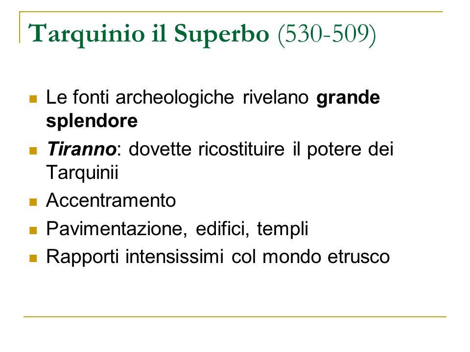 Tarquinio il Superbo (530-509) Le fonti archeologiche rivelano grande splendore Tiranno: dovette ricostituire il potere dei Tarquinii Accentramento Pa