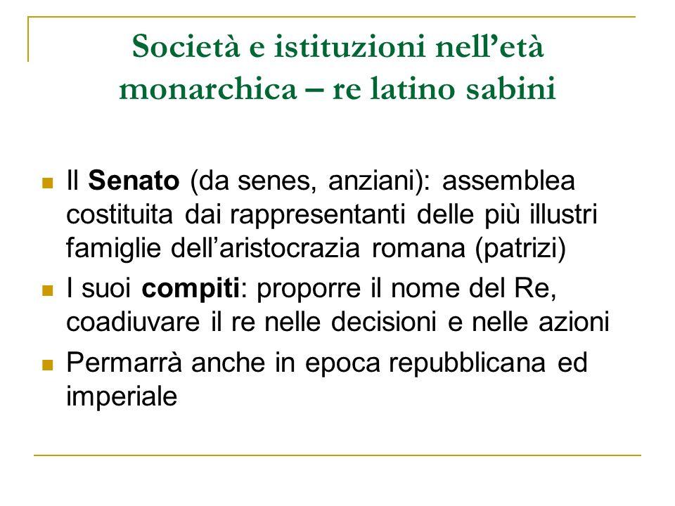 Società e istituzioni nelletà monarchica – re latino sabini Il Senato (da senes, anziani): assemblea costituita dai rappresentanti delle più illustri