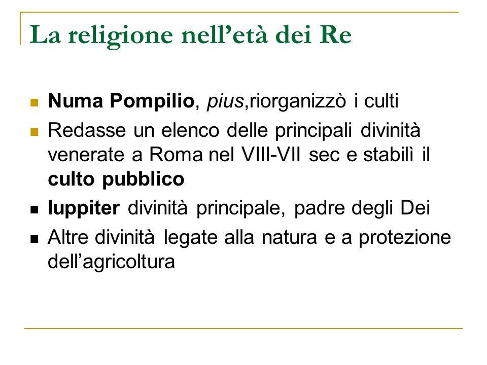 La religione nelletà dei Re Numa Pompilio, pius,riorganizzò i culti Redasse un elenco delle principali divinità venerate a Roma nel VIII-VII sec e sta