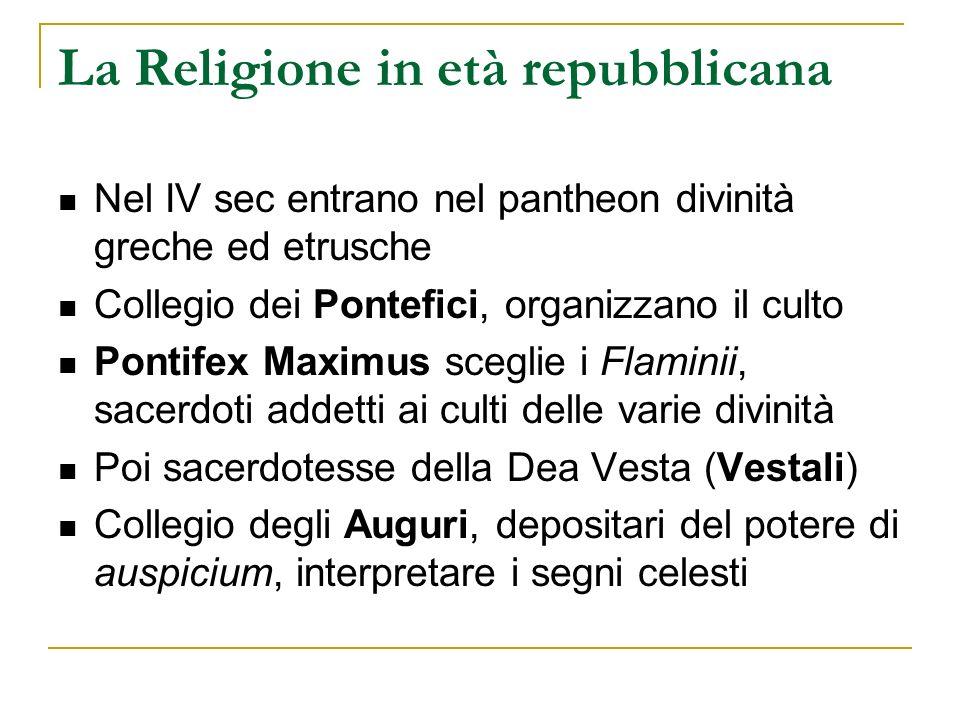 La Religione in età repubblicana Nel IV sec entrano nel pantheon divinità greche ed etrusche Collegio dei Pontefici, organizzano il culto Pontifex Max