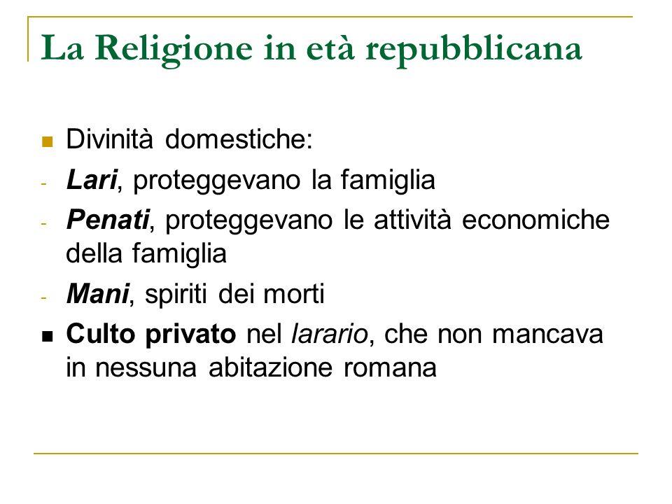 La Religione in età repubblicana Divinità domestiche: - Lari, proteggevano la famiglia - Penati, proteggevano le attività economiche della famiglia -
