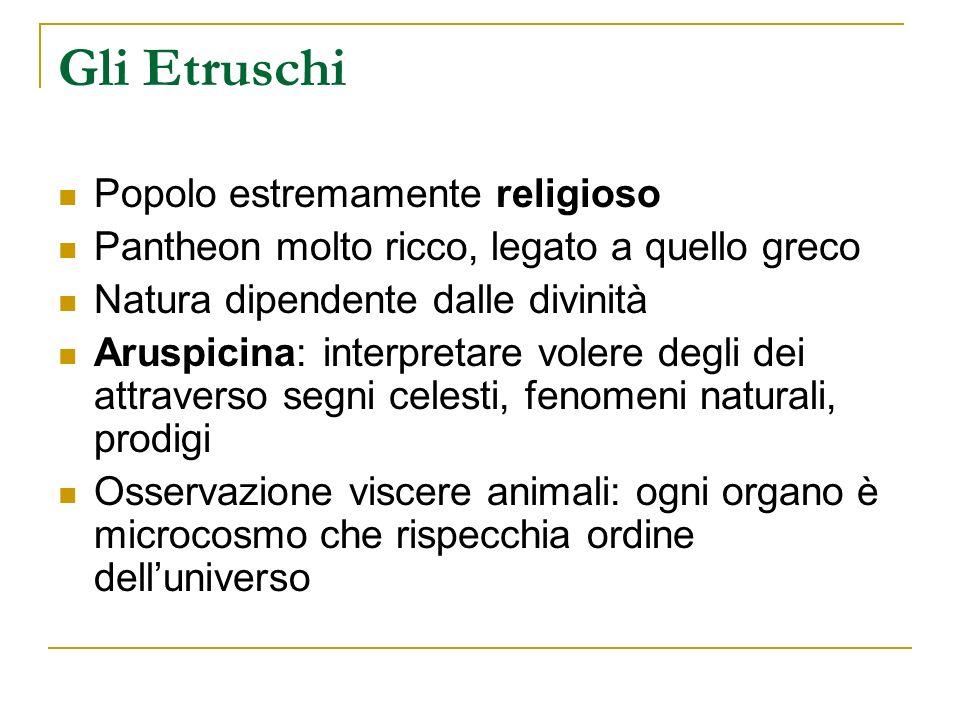 Gli Etruschi Popolo estremamente religioso Pantheon molto ricco, legato a quello greco Natura dipendente dalle divinità Aruspicina: interpretare voler