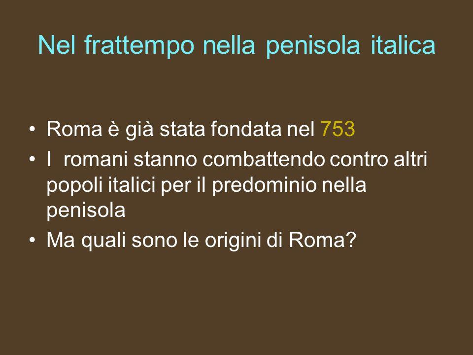 Nel frattempo nella penisola italica Roma è già stata fondata nel 753 I romani stanno combattendo contro altri popoli italici per il predominio nella
