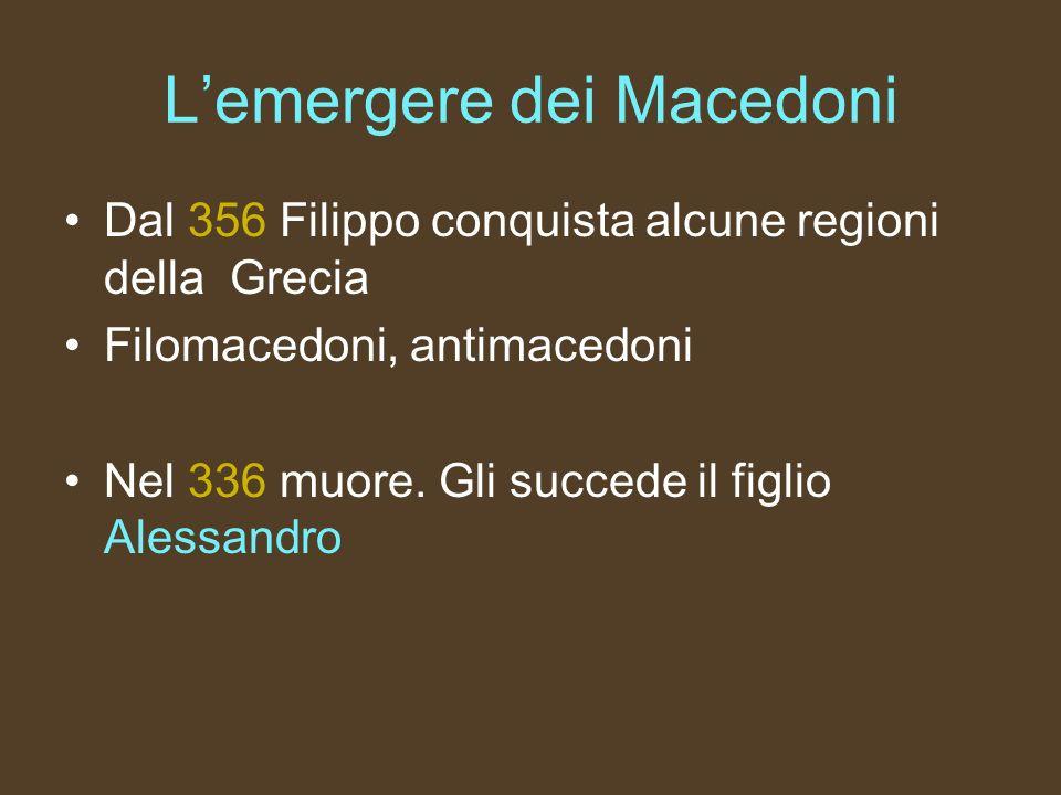 Lemergere dei Macedoni Dal 356 Filippo conquista alcune regioni della Grecia Filomacedoni, antimacedoni Nel 336 muore. Gli succede il figlio Alessandr
