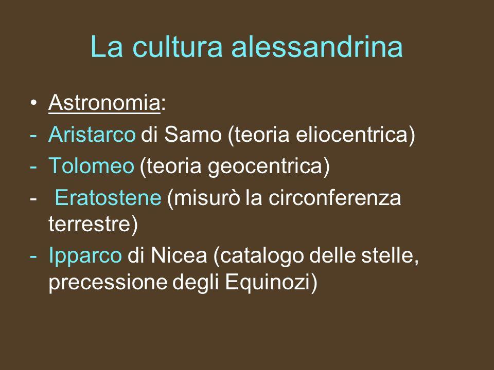 La cultura alessandrina Astronomia: -Aristarco di Samo (teoria eliocentrica) -Tolomeo (teoria geocentrica) - Eratostene (misurò la circonferenza terre