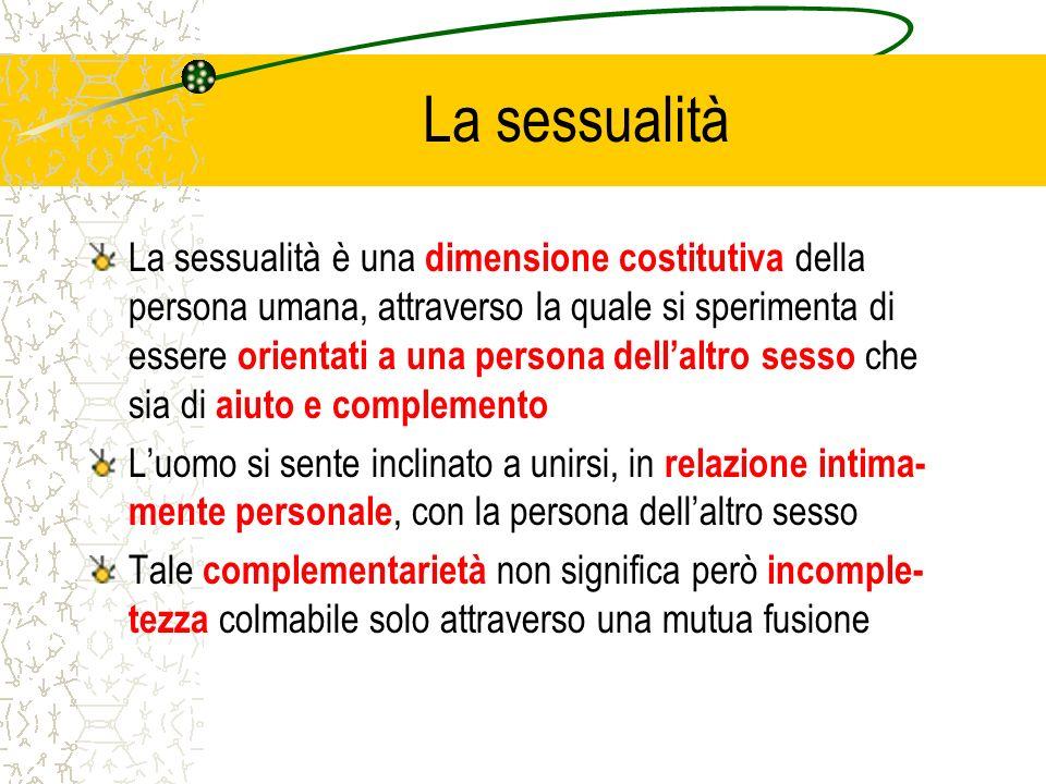 La sessualità La sessualità è una dimensione costitutiva della persona umana, attraverso la quale si sperimenta di essere orientati a una persona dell