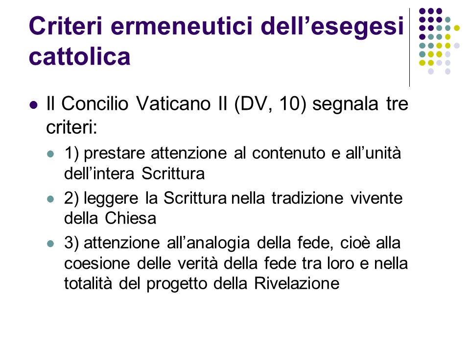 Criteri ermeneutici dellesegesi cattolica Il Concilio Vaticano II (DV, 10) segnala tre criteri: 1) prestare attenzione al contenuto e allunità dellint