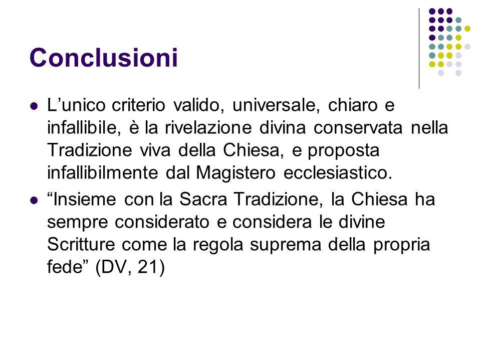 Conclusioni Lunico criterio valido, universale, chiaro e infallibile, è la rivelazione divina conservata nella Tradizione viva della Chiesa, e propost