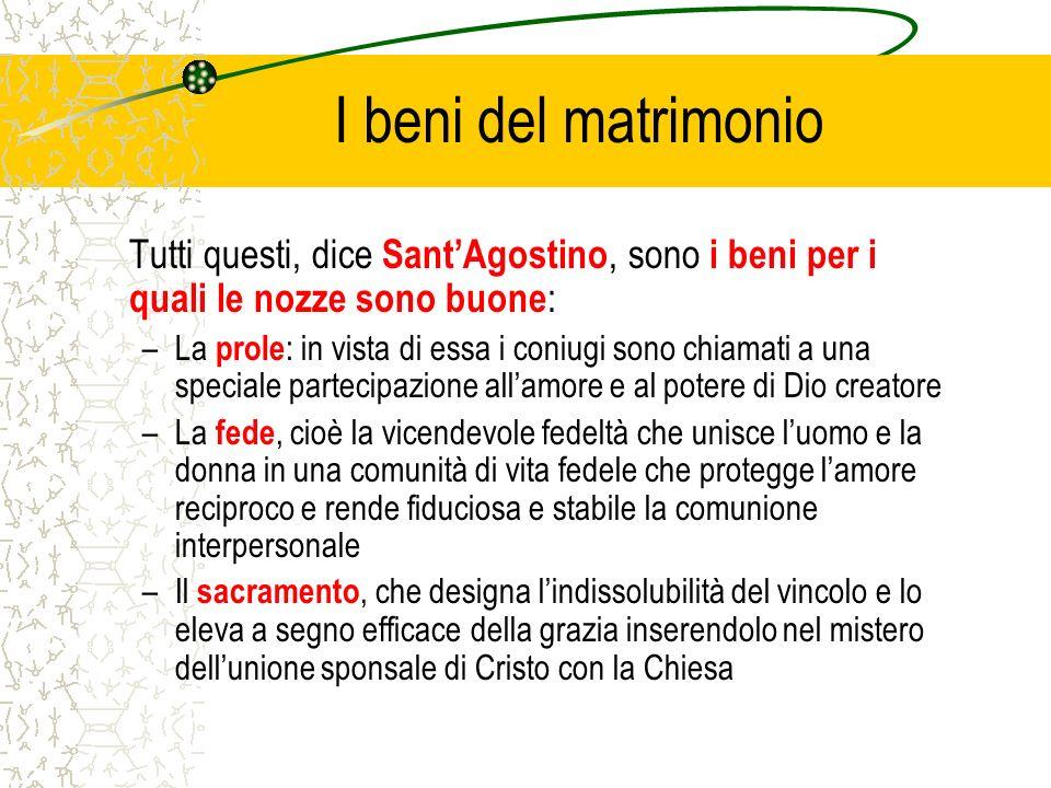 I beni del matrimonio Tutti questi, dice SantAgostino, sono i beni per i quali le nozze sono buone : –La prole : in vista di essa i coniugi sono chiam
