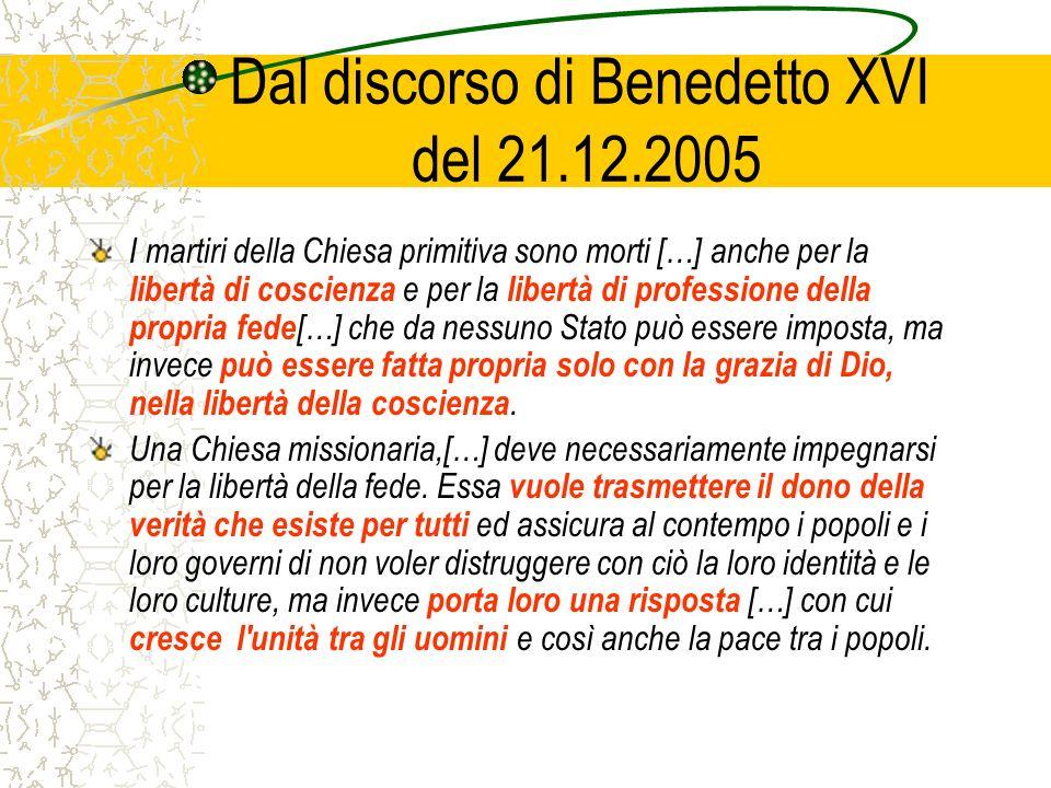 Dal discorso di Benedetto XVI del 21.12.2005 I martiri della Chiesa primitiva sono morti […] anche per la libertà di coscienza e per la libertà di professione della propria fede […] che da nessuno Stato può essere imposta, ma invece può essere fatta propria solo con la grazia di Dio, nella libertà della coscienza.