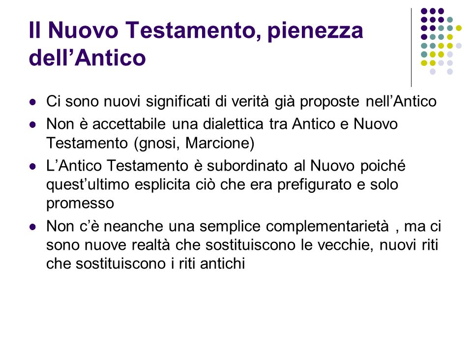 Il Nuovo Testamento, pienezza dellAntico Ci sono nuovi significati di verità già proposte nellAntico Non è accettabile una dialettica tra Antico e Nuo