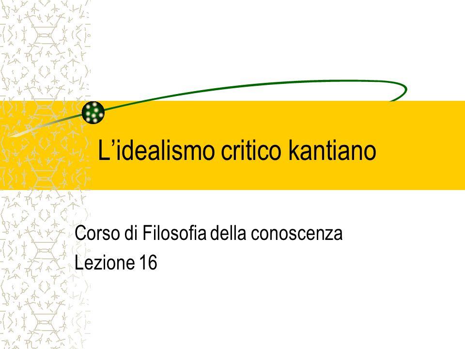 Lidealismo critico kantiano Corso di Filosofia della conoscenza Lezione 16