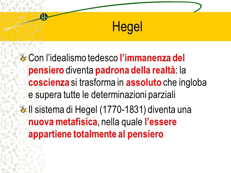 Hegel Con lidealismo tedesco limmanenza del pensiero diventa padrona della realtà : la coscienza si trasforma in assoluto che ingloba e supera tutte l