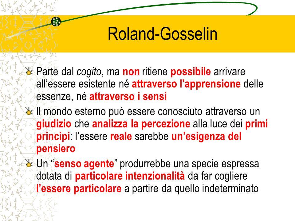 Roland-Gosselin Parte dal cogito, ma non ritiene possibile arrivare allessere esistente né attraverso lapprensione delle essenze, né attraverso i sens