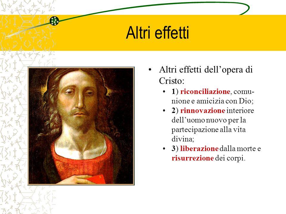 Effetti della Redenzione Effetti dellopera redentrice di Cristo negli uomini: –1) ci libera dal peccato, sia in quanto alla colpa che in quanto alla p