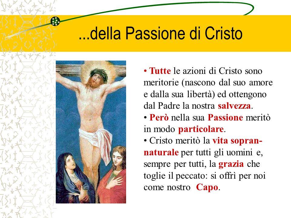...della Passione di Cristo Tutte le azioni di Cristo sono meritorie (nascono dal suo amore e dalla sua libertà) ed ottengono dal Padre la nostra salv