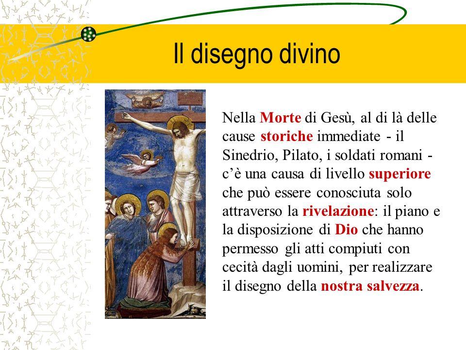 Il disegno divino Nella Morte di Gesù, al di là delle cause storiche immediate - il Sinedrio, Pilato, i soldati romani - cè una causa di livello super