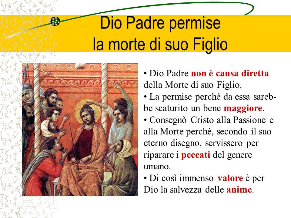 Dio Padre permise la morte di suo Figlio Dio Padre non è causa diretta della Morte di suo Figlio. La permise perché da essa sareb- be scaturito un ben