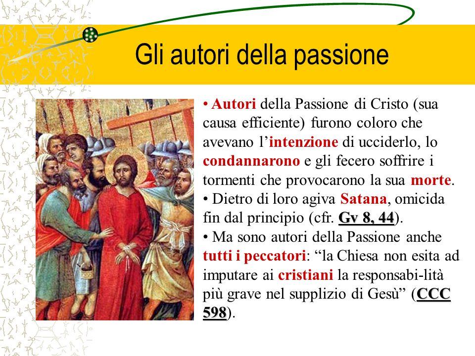 Gli autori della passione Autori della Passione di Cristo (sua causa efficiente) furono coloro che avevano lintenzione di ucciderlo, lo condannarono e