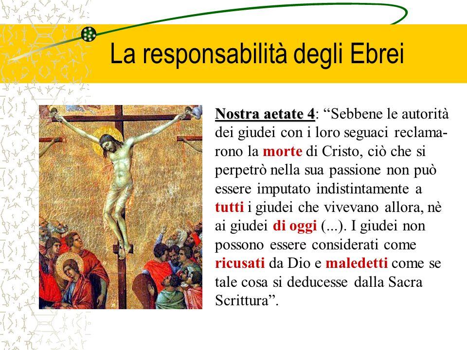 La responsabilità degli Ebrei Nostra aetate 4 Nostra aetate 4: Sebbene le autorità dei giudei con i loro seguaci reclama- rono la morte di Cristo, ciò