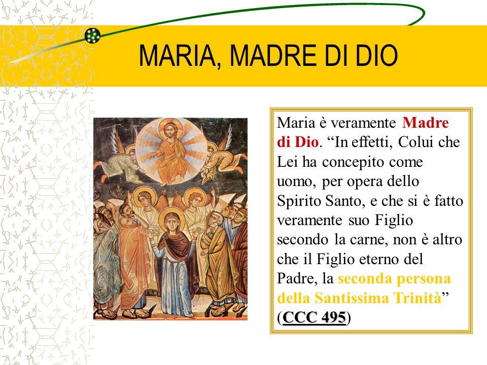 MARIA, MADRE DI DIO Maria è veramente Madre di Dio. In effetti, Colui che Lei ha concepito come uomo, per opera dello Spirito Santo, e che si è fatto