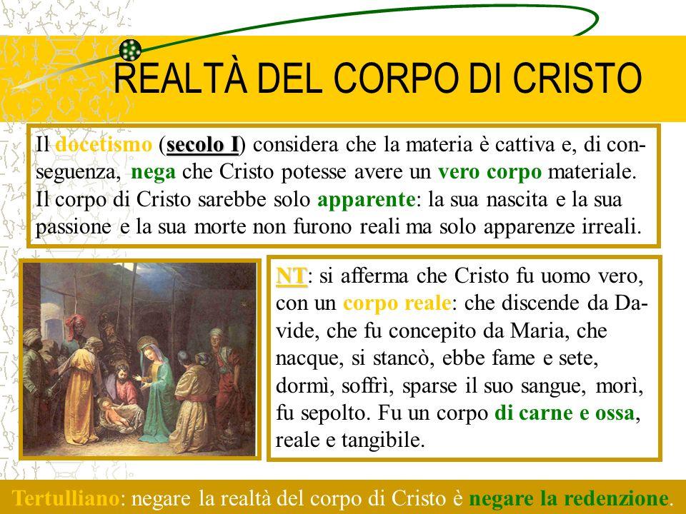REALTÀ DEL CORPO DI CRISTO secolo I Il docetismo (secolo I) considera che la materia è cattiva e, di con- seguenza, nega che Cristo potesse avere un v