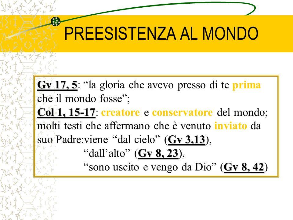 PREESISTENZA AL MONDO Gv 17, 5 Gv 17, 5: la gloria che avevo presso di te prima che il mondo fosse; Col 1, 15-17 Gv 3,13 Col 1, 15-17: creatore e cons