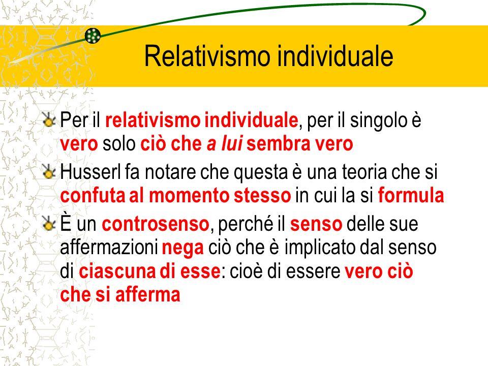 Relativismo individuale Per il relativismo individuale, per il singolo è vero solo ciò che a lui sembra vero Husserl fa notare che questa è una teoria