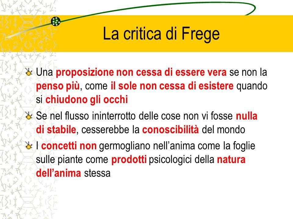 La critica di Frege Una proposizione non cessa di essere vera se non la penso più, come il sole non cessa di esistere quando si chiudono gli occhi Se