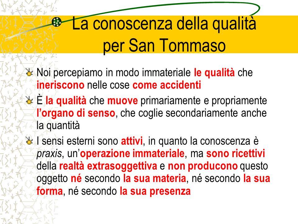 La conoscenza della qualità per San Tommaso Noi percepiamo in modo immateriale le qualità che ineriscono nelle cose come accidenti È la qualità che mu