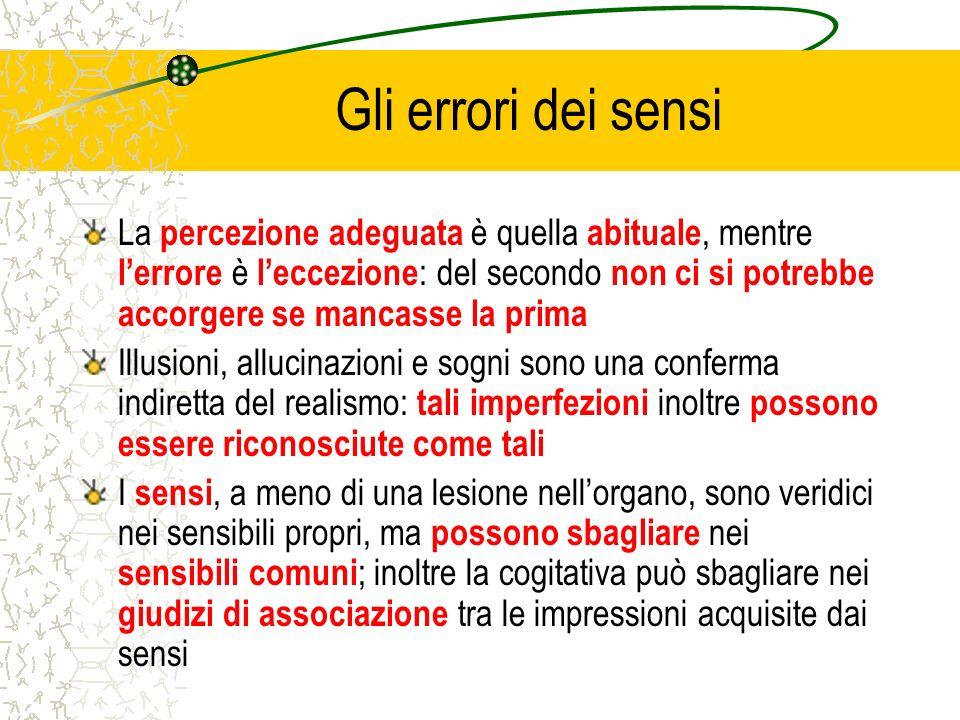 Gli errori dei sensi La percezione adeguata è quella abituale, mentre lerrore è leccezione : del secondo non ci si potrebbe accorgere se mancasse la p