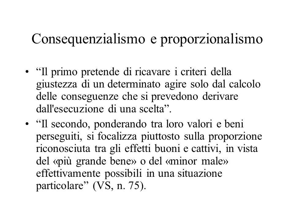 Consequenzialismo e proporzionalismo Il primo pretende di ricavare i criteri della giustezza di un determinato agire solo dal calcolo delle conseguenz