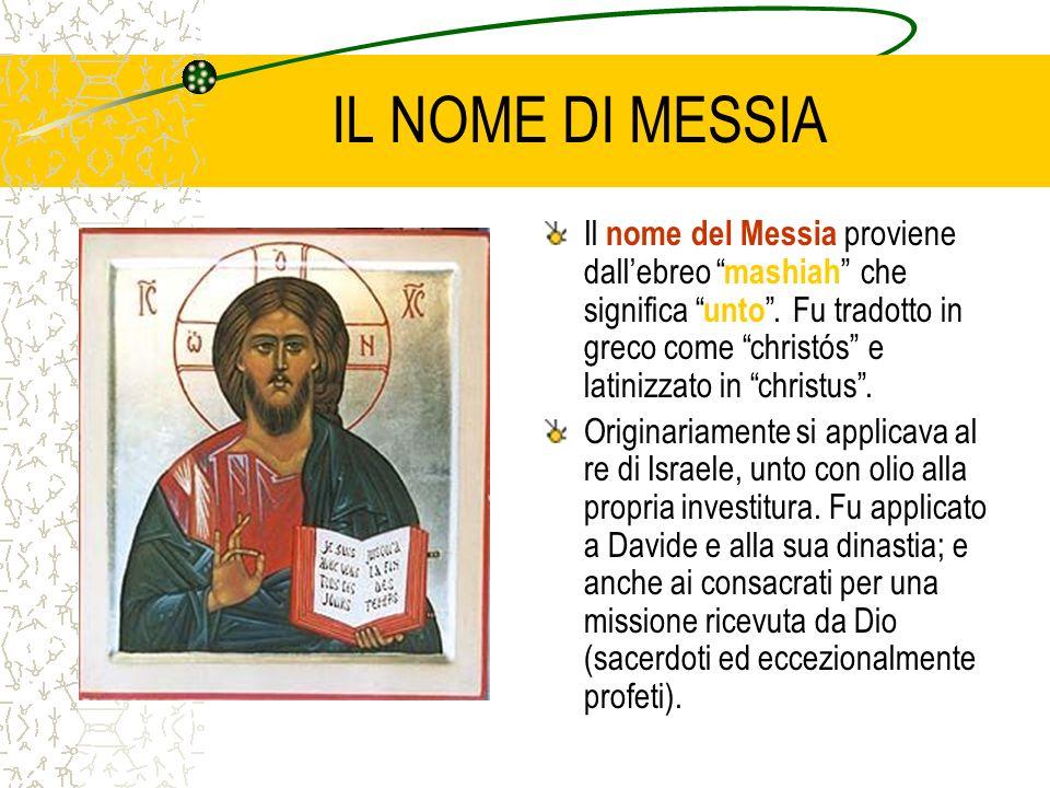 IL NOME DI MESSIA Il nome del Messia proviene dallebreo mashiah che significa unto. Fu tradotto in greco come christós e latinizzato in christus. Orig