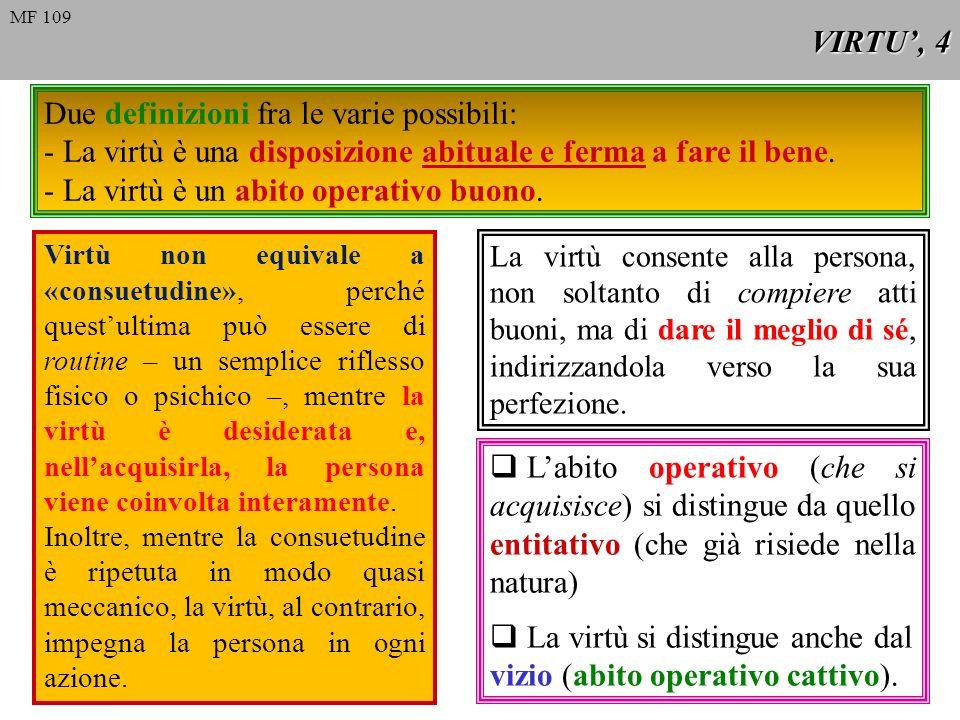 VIRTU, 5 MF 110 1 presuppone nel soggetto una disposizione cosciente e deliberata di praticare il bene; 2 è simile a una «seconda natura».