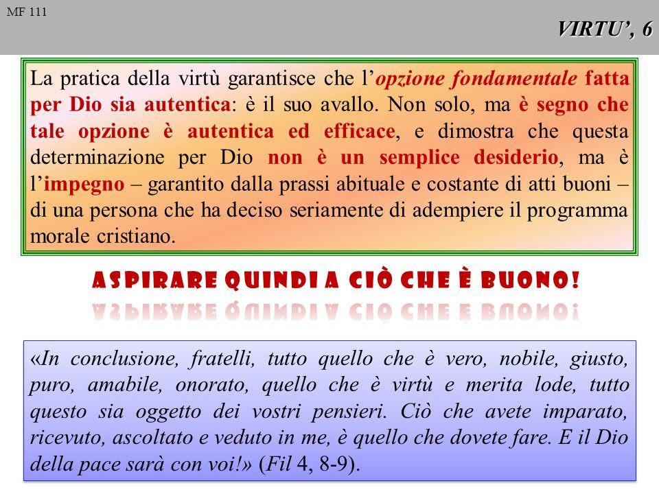 Divisione delle virtù MF 74 Esistono varie classificazioni; il Catechismo delle Chiesa Cattolica propone la seguente: Virtù umane in generale Virtù Cardinali (anchesse umane) Virtù teologali VIRTU, 7 MF 112