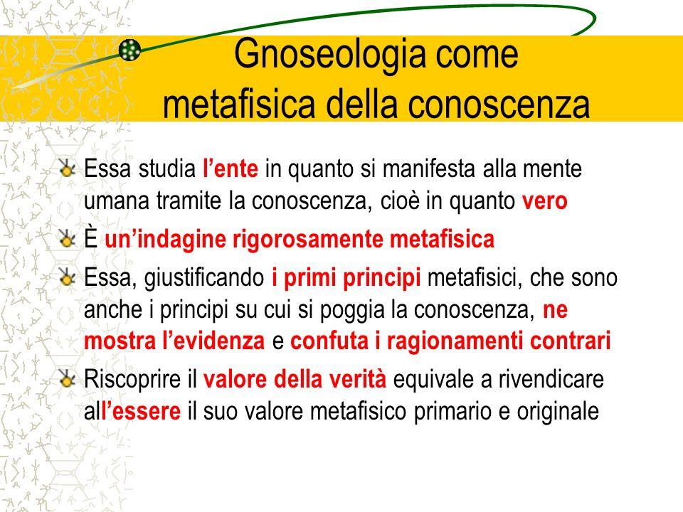 Gnoseologia come metafisica della conoscenza Essa studia lente in quanto si manifesta alla mente umana tramite la conoscenza, cioè in quanto vero È un