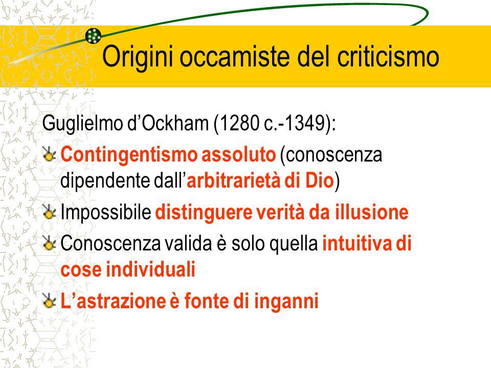 Origini occamiste del criticismo Guglielmo dOckham (1280 c.-1349): Contingentismo assoluto (conoscenza dipendente dall arbitrarietà di Dio ) Impossibi