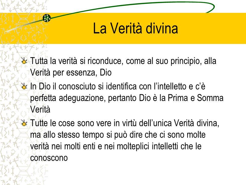 La Verità divina Tutta la verità si riconduce, come al suo principio, alla Verità per essenza, Dio In Dio il conosciuto si identifica con lintelletto