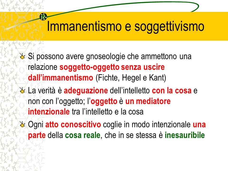 Immanentismo e soggettivismo Si possono avere gnoseologie che ammettono una relazione soggetto-oggetto senza uscire dallimmanentismo (Fichte, Hegel e